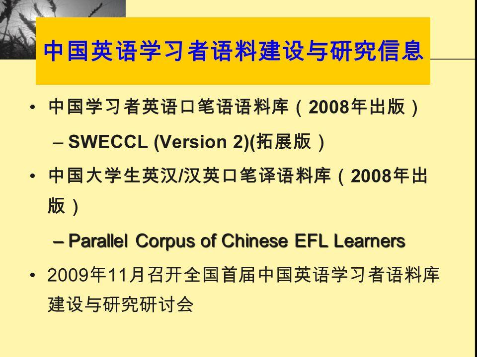 中国英语学习者语料建设与研究信息 中国学习者英语口笔语语料库( 2008 年出版) –SWECCL (Version 2)( 拓展版) 中国大学生英汉 / 汉英口笔译语料库( 2008 年出 版) –Parallel Corpus of Chinese EFL Learners 2009 年 11 月召开全国首届中国英语学习者语料库 建设与研究研讨会
