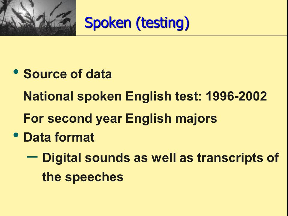 Spoken (testing) Source of data National spoken English test: 1996-2002 For second year English majors Data format – Digital sounds as well as transcripts of the speeches