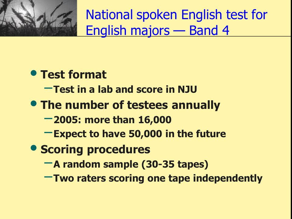 National spoken English test for English majors — Band 4 Test format – Test in a lab and score in NJU The number of testees annually – 2005: more than 16,000 – Expect to have 50,000 in the future Scoring procedures – A random sample (30-35 tapes) – Two raters scoring one tape independently