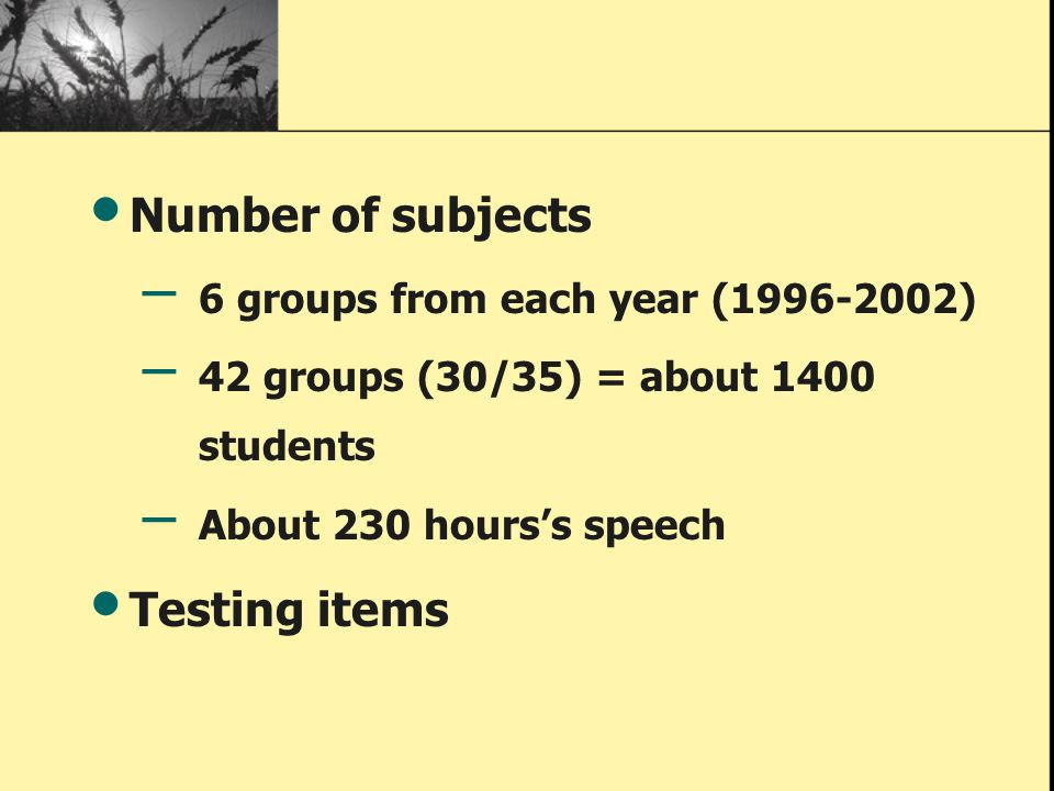Number of subjects – 6 groups from each year (1996-2002) – 42 groups (30/35) = about 1400 students – About 230 hours's speech Testing items