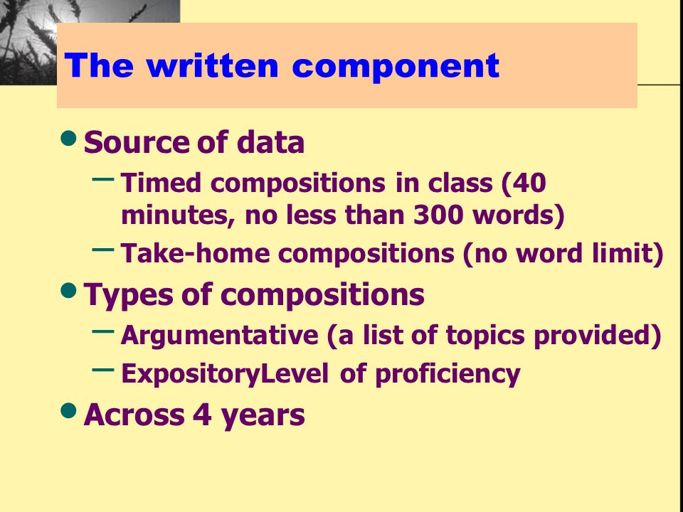 The written component Source of data – Timed compositions in class (40 minutes, no less than 300 words) – Take-home compositions (no word limit) Types of compositions – Argumentative (a list of topics provided) – ExpositoryLevel of proficiency Across 4 years