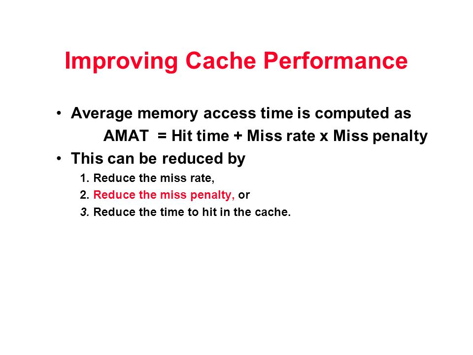 Improving Cache Performance Average memory access time is computed as AMAT = Hit time + Miss rate x Miss penalty This can be reduced by 1. Reduce the