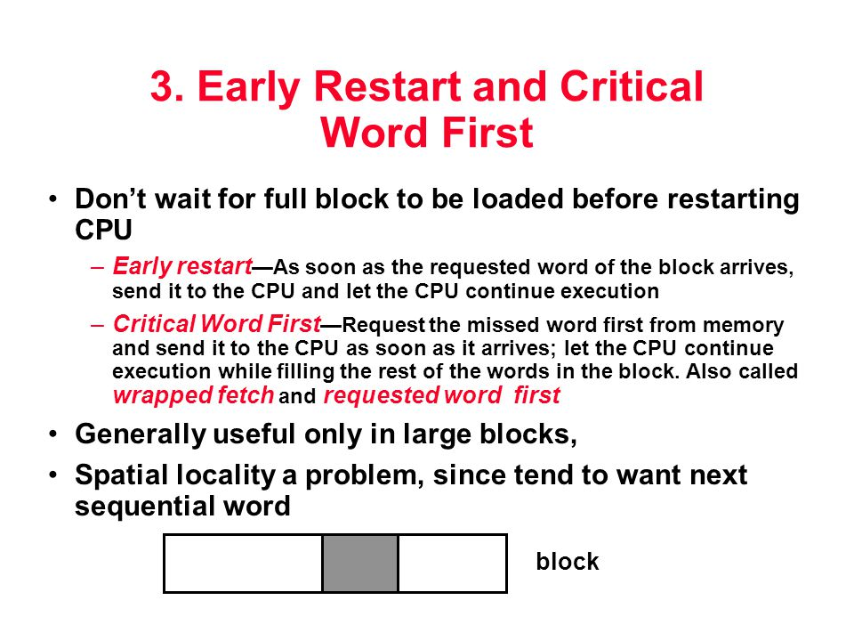 3. Early Restart and Critical Word First Don't wait for full block to be loaded before restarting CPU –Early restart —As soon as the requested word of