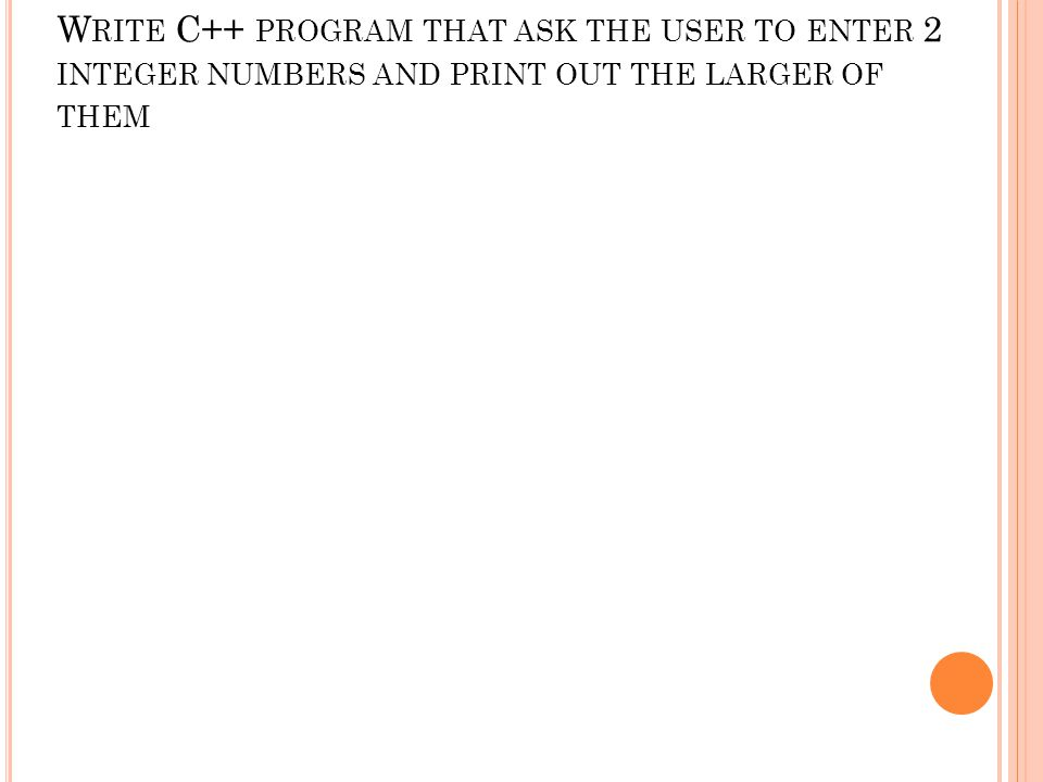 W RITE C++ PROGRAM THAT ASK THE USER TO ENTER 2 INTEGER NUMBERS AND PRINT OUT THE LARGER OF THEM