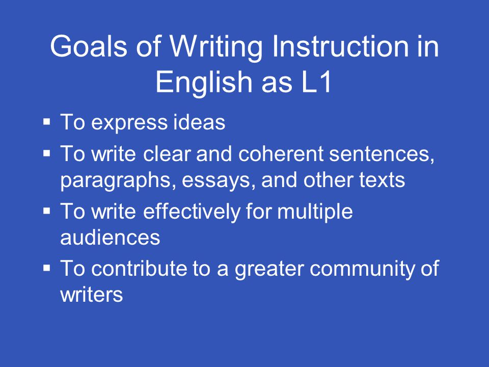 Goals of Writing Instruction in English as L1  To express ideas  To write clear and coherent sentences, paragraphs, essays, and other texts  To write effectively for multiple audiences  To contribute to a greater community of writers