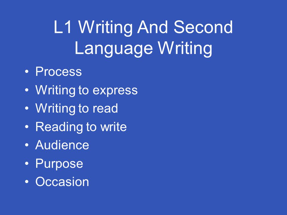 L1 Writing And Second Language Writing Process Writing to express Writing to read Reading to write Audience Purpose Occasion