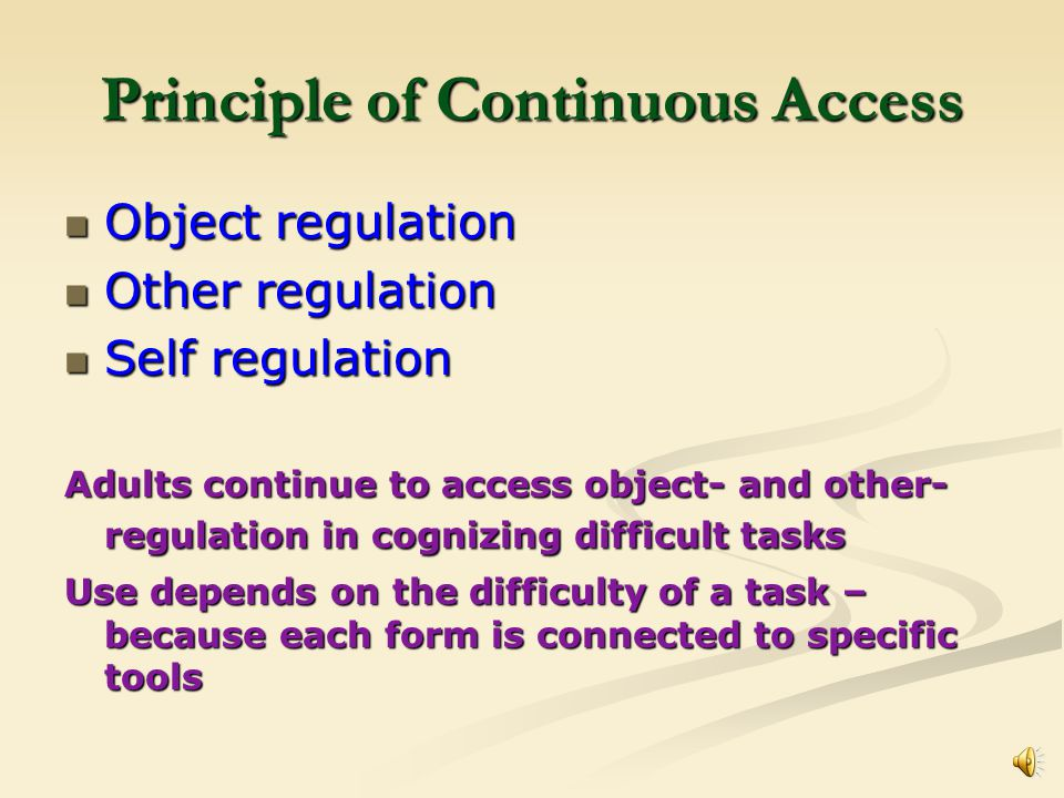 Principle of Continuous Access Object regulation Object regulation Other regulation Other regulation Self regulation Self regulation Adults continue to access object- and other- regulation in cognizing difficult tasks Use depends on the difficulty of a task – because each form is connected to specific tools
