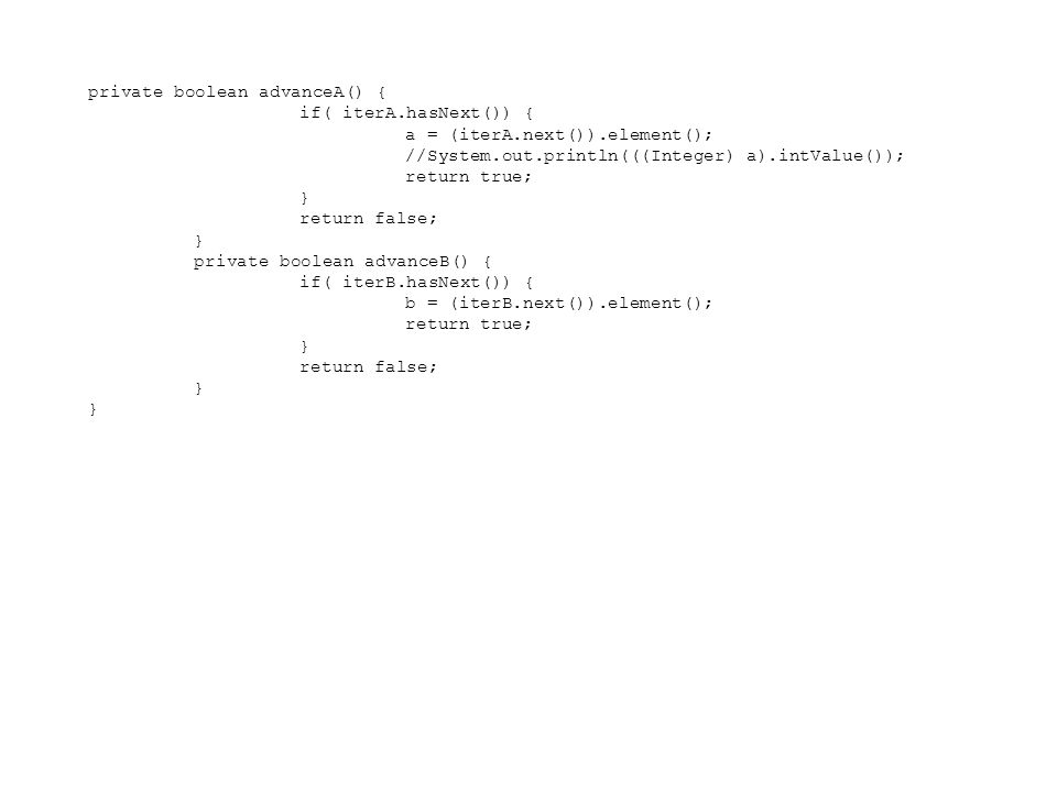 private boolean advanceA() { if( iterA.hasNext()) { a = (iterA.next()).element(); //System.out.println(((Integer) a).intValue()); return true; } retur