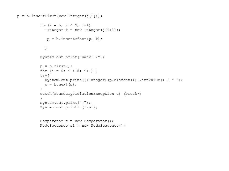p = b.insertFirst(new Integer(j[5])); for(i = 5; i < 9; i++) {Integer k = new Integer(j[i+1]); p = b.insertAfter(p, k); } System.out.print( set2: { ); p = b.first(); for (i = 0; i < 5; i++) { try{ System.out.print(((Integer)(p.element())).intValue() + ); p = b.next(p); } catch(BoundaryViolationException e) {break;} } System.out.print( } ); System.out.println( \n ); Comparator c = new Comparator(); NodeSequence s1 = new NodeSequence();