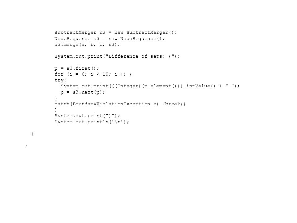 SubtractMerger u3 = new SubtractMerger(); NodeSequence s3 = new NodeSequence(); u3.merge(a, b, c, s3); System.out.print(