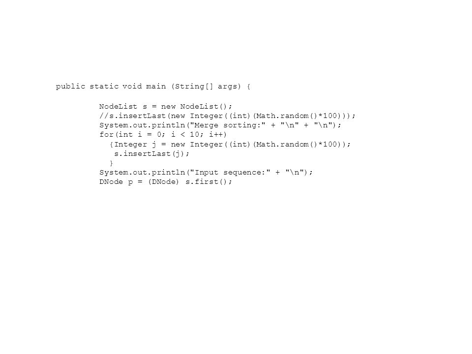 public static void main (String[] args) { NodeList s = new NodeList(); //s.insertLast(new Integer((int)(Math.random()*100))); System.out.println( Merge sorting: + \n + \n ); for(int i = 0; i < 10; i++) {Integer j = new Integer((int)(Math.random()*100)); s.insertLast(j); } System.out.println( Input sequence: + \n ); DNode p = (DNode) s.first();