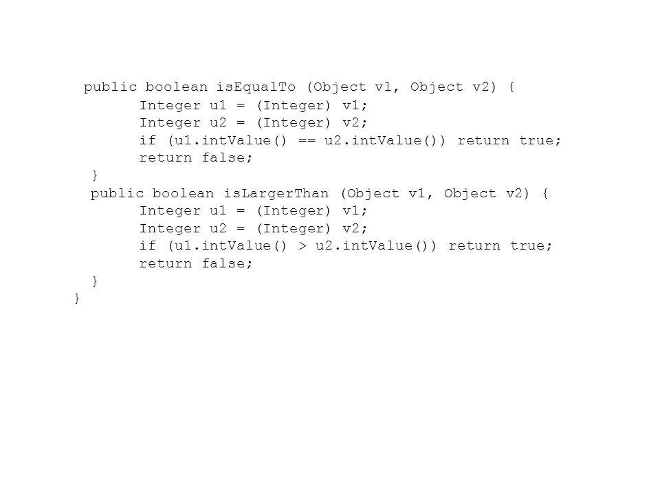 public boolean isEqualTo (Object v1, Object v2) { Integer u1 = (Integer) v1; Integer u2 = (Integer) v2; if (u1.intValue() == u2.intValue()) return tru