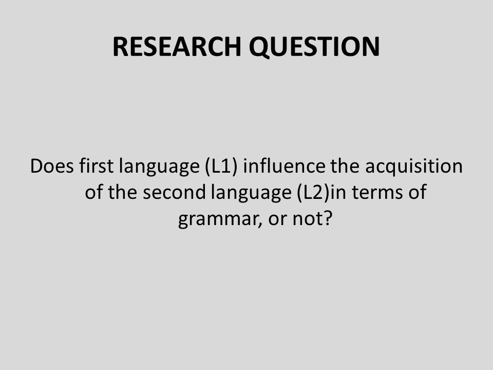 RESEARCH QUESTION Does first language (L1) influence the acquisition of the second language (L2)in terms of grammar, or not