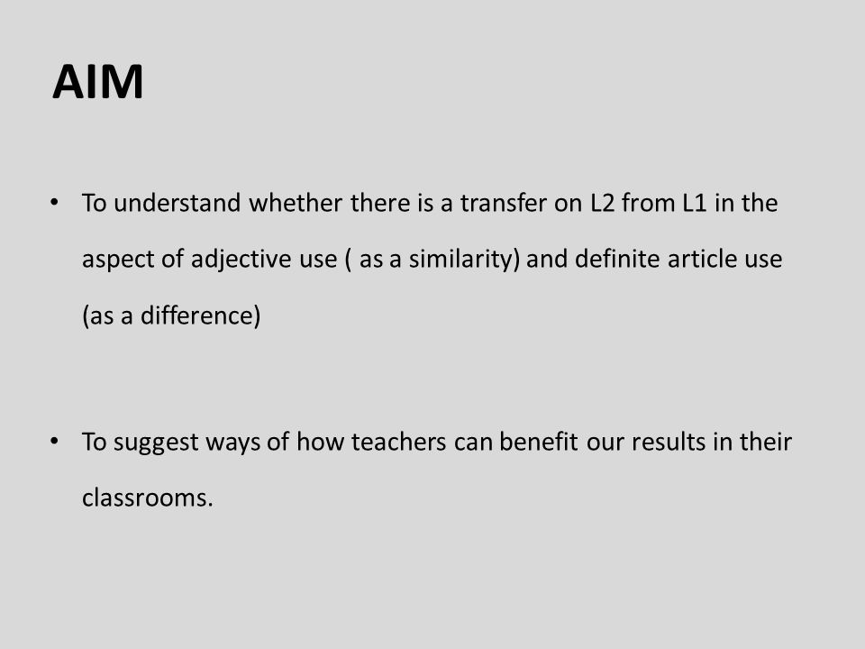 AIM To understand whether there is a transfer on L2 from L1 in the aspect of adjective use ( as a similarity) and definite article use (as a difference) To suggest ways of how teachers can benefit our results in their classrooms.