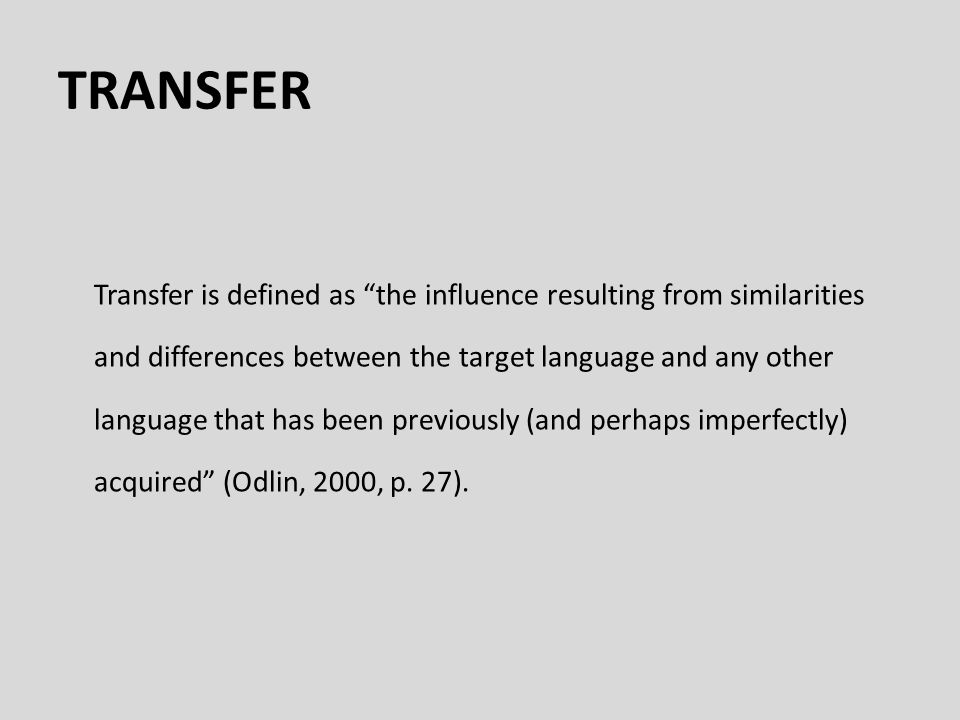 TRANSFER Transfer is defined as the influence resulting from similarities and differences between the target language and any other language that has been previously (and perhaps imperfectly) acquired (Odlin, 2000, p.