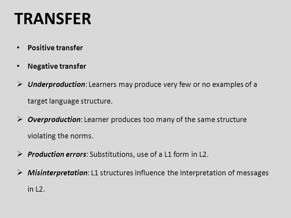 TRANSFER Positive transfer Negative transfer  Underproduction: Learners may produce very few or no examples of a target language structure.