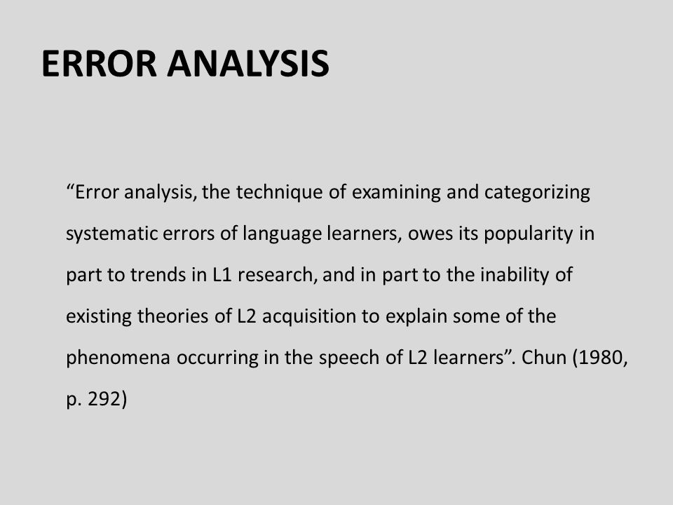 ERROR ANALYSIS Error analysis, the technique of examining and categorizing systematic errors of language learners, owes its popularity in part to trends in L1 research, and in part to the inability of existing theories of L2 acquisition to explain some of the phenomena occurring in the speech of L2 learners .