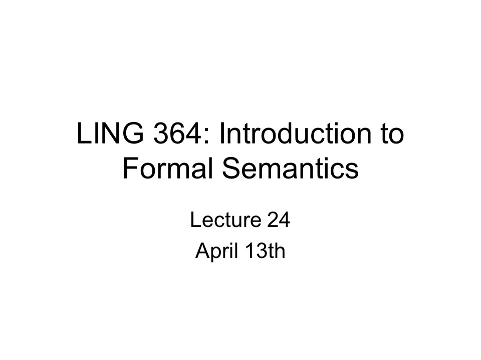 LING 364: Introduction to Formal Semantics Lecture 24 April 13th