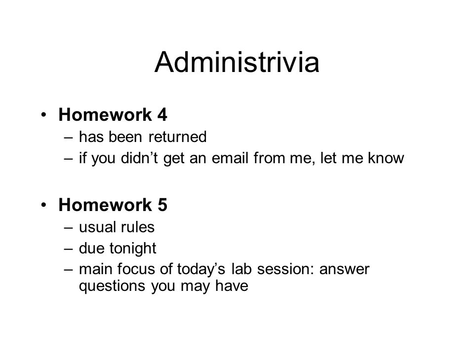 Administrivia Homework 4 –has been returned –if you didn't get an email from me, let me know Homework 5 –usual rules –due tonight –main focus of today's lab session: answer questions you may have