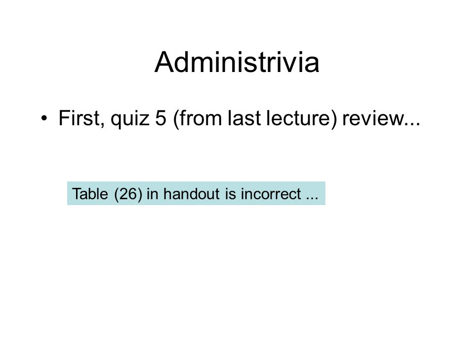 Administrivia First, quiz 5 (from last lecture) review... Table (26) in handout is incorrect...