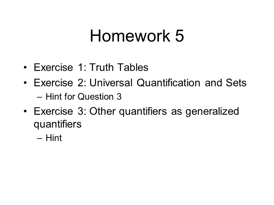 Homework 5 Exercise 1: Truth Tables Exercise 2: Universal Quantification and Sets –Hint for Question 3 Exercise 3: Other quantifiers as generalized quantifiers –Hint