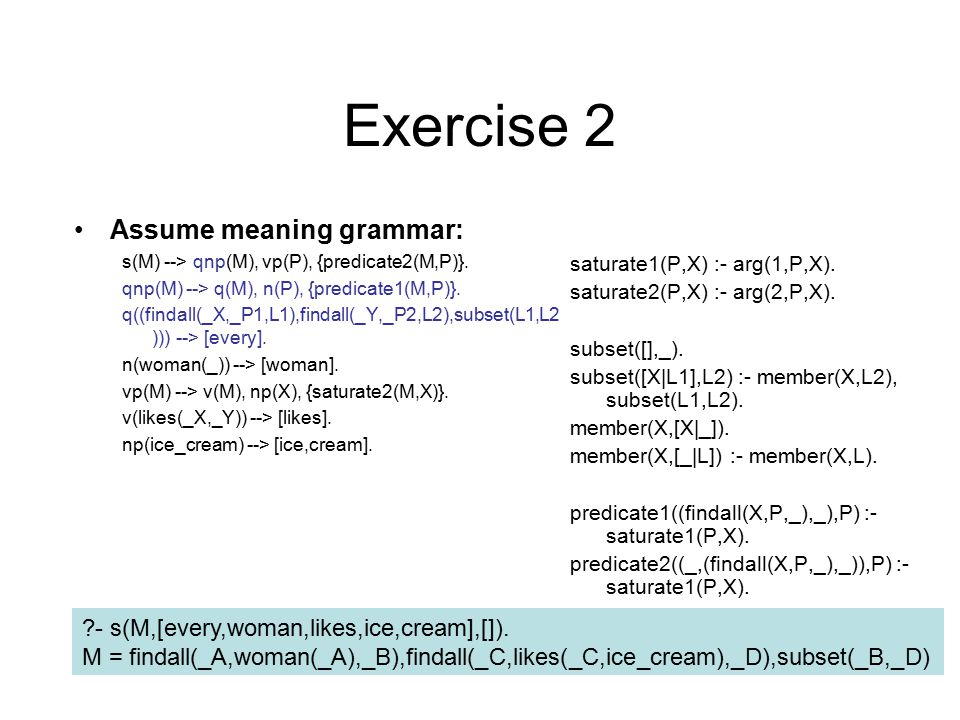 Exercise 2 Assume meaning grammar: s(M) --> qnp(M), vp(P), {predicate2(M,P)}.