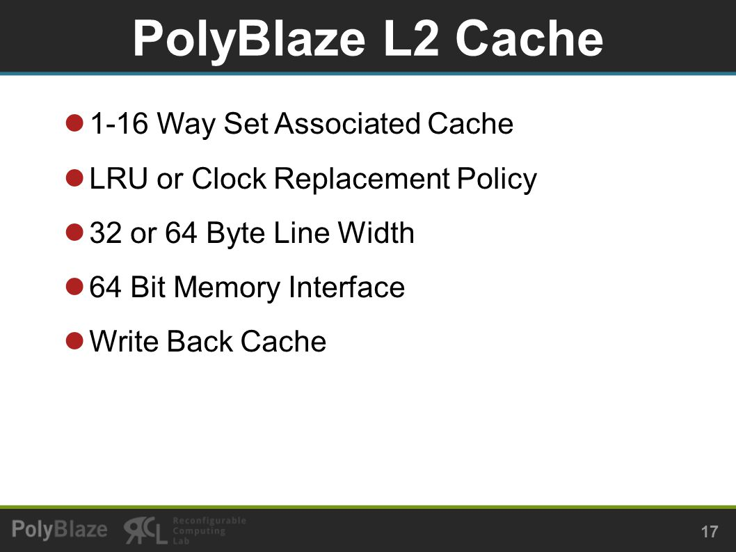 PolyBlaze L2 Cache 17 1-16 Way Set Associated Cache LRU or Clock Replacement Policy 32 or 64 Byte Line Width 64 Bit Memory Interface Write Back Cache