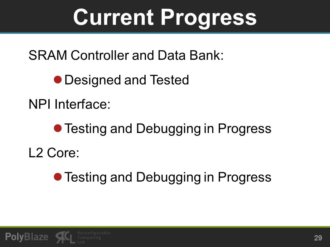 Current Progress 29 SRAM Controller and Data Bank: Designed and Tested NPI Interface: Testing and Debugging in Progress L2 Core: Testing and Debugging in Progress