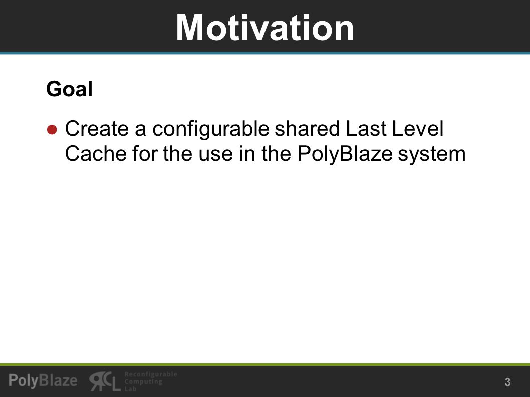 Goal Create a configurable shared Last Level Cache for the use in the PolyBlaze system Motivation 3