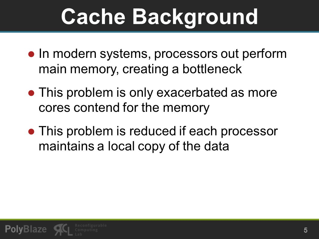 In modern systems, processors out perform main memory, creating a bottleneck This problem is only exacerbated as more cores contend for the memory This problem is reduced if each processor maintains a local copy of the data Cache Background 5