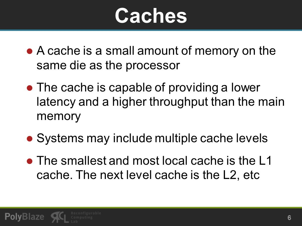A cache is a small amount of memory on the same die as the processor The cache is capable of providing a lower latency and a higher throughput than the main memory Systems may include multiple cache levels The smallest and most local cache is the L1 cache.