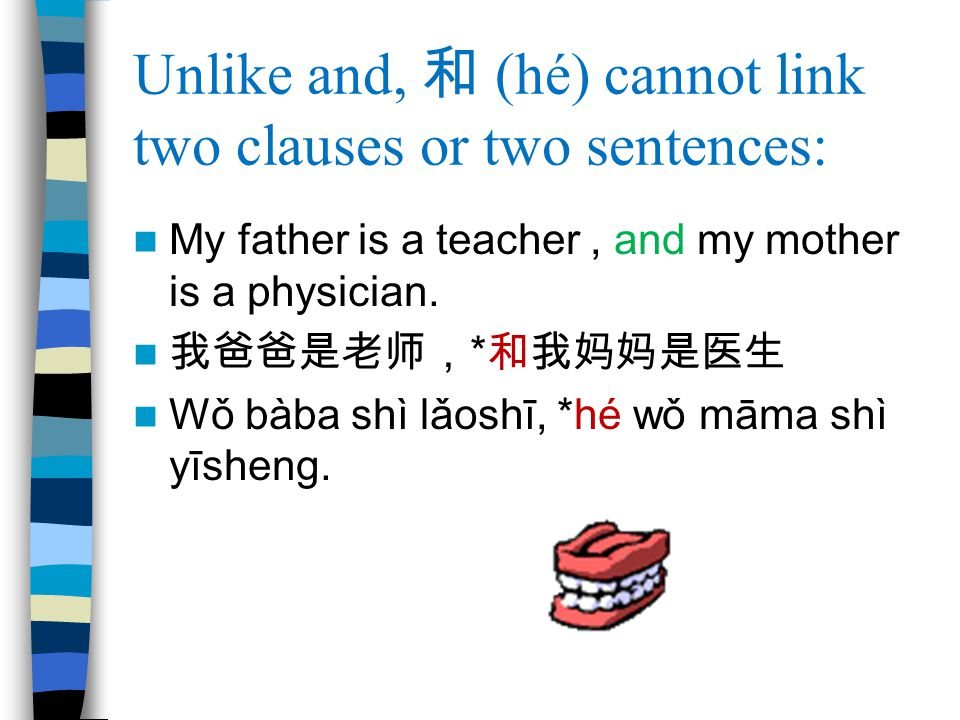 Unlike and, 和 (hé) cannot link two clauses or two sentences: My father is a teacher, and my mother is a physician.