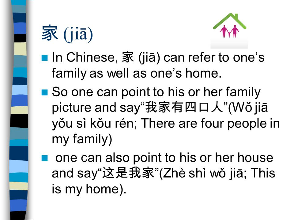 家 (jiā) In Chinese, 家 (jiā) can refer to one's family as well as one's home.