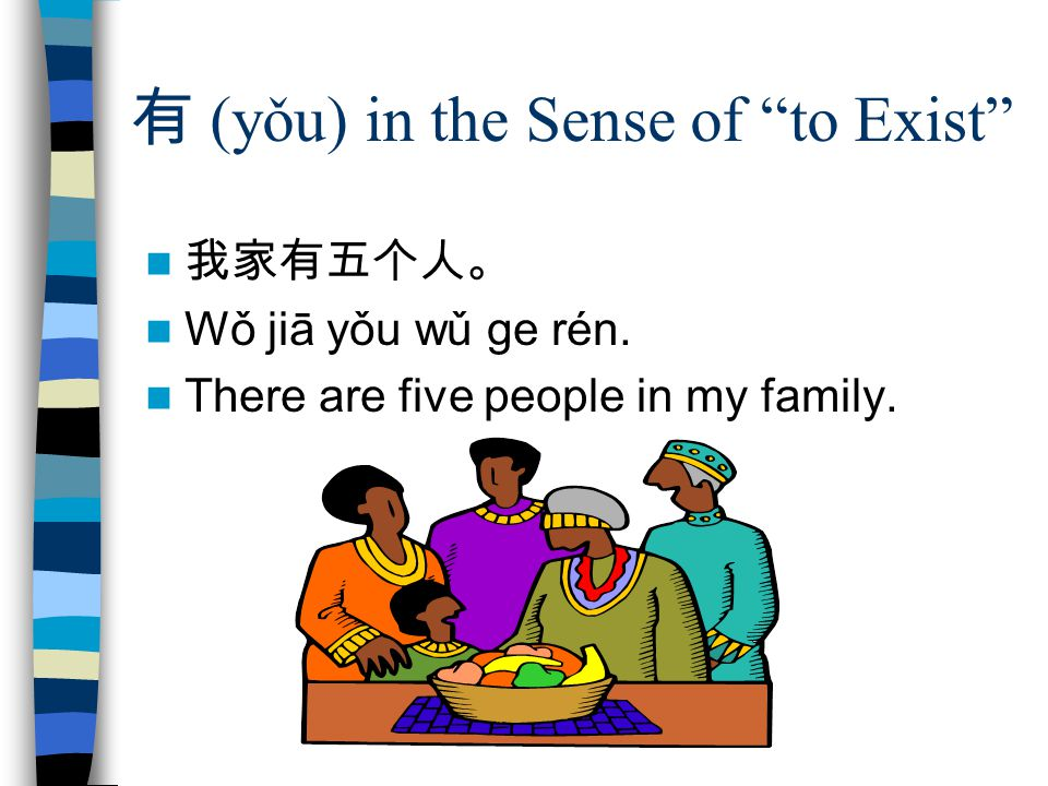 有 (yǒu) in the Sense of to Exist 我家有五个人。 Wǒ jiā yǒu wǔ ge rén.