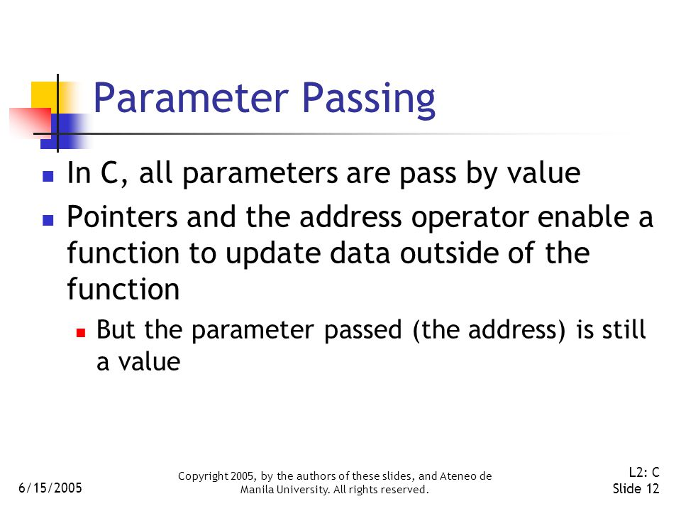 6/15/2005 Copyright 2005, by the authors of these slides, and Ateneo de Manila University. All rights reserved. L2: C Slide 12 Parameter Passing In C,