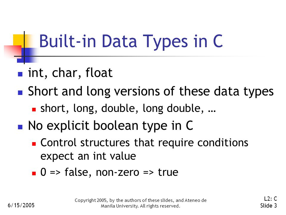 6/15/2005 Copyright 2005, by the authors of these slides, and Ateneo de Manila University. All rights reserved. L2: C Slide 3 Built-in Data Types in C