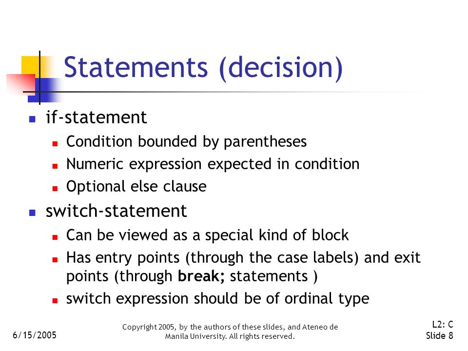6/15/2005 Copyright 2005, by the authors of these slides, and Ateneo de Manila University. All rights reserved. L2: C Slide 8 Statements (decision) if