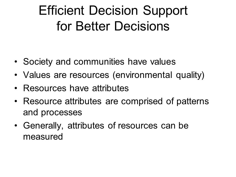 Efficient Decision Support for Better Decisions Society and communities have values Values are resources (environmental quality) Resources have attributes Resource attributes are comprised of patterns and processes Generally, attributes of resources can be measured