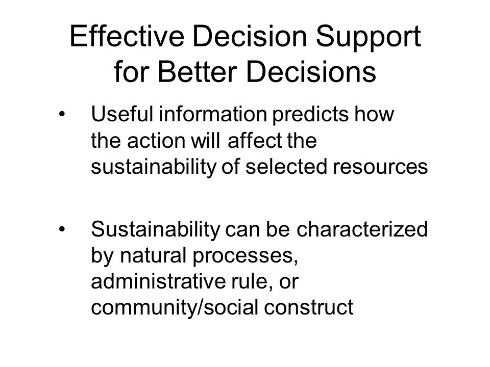 Effective Decision Support for Better Decisions Useful information predicts how the action will affect the sustainability of selected resources Sustainability can be characterized by natural processes, administrative rule, or community/social construct