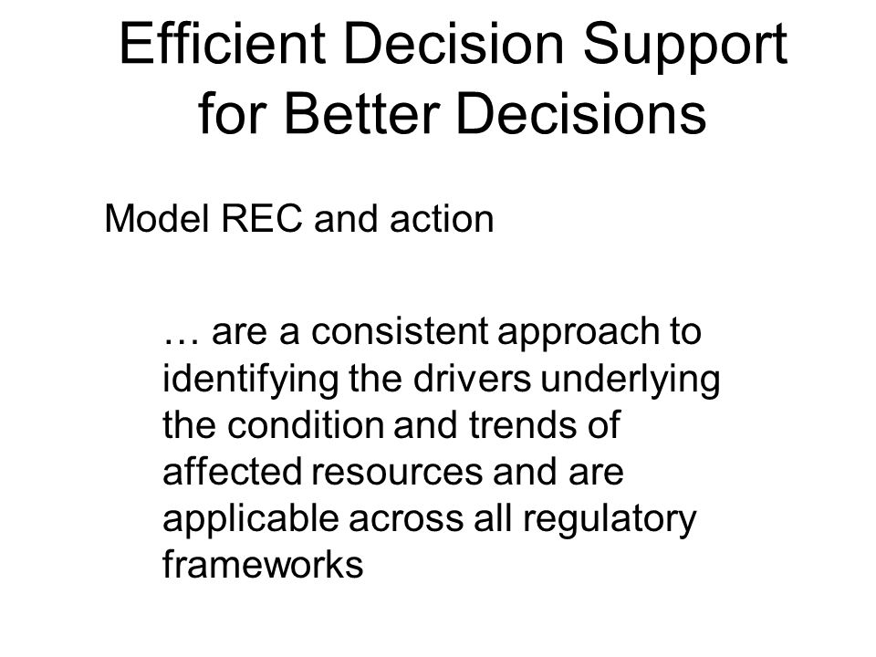 Efficient Decision Support for Better Decisions Model REC and action … are a consistent approach to identifying the drivers underlying the condition and trends of affected resources and are applicable across all regulatory frameworks