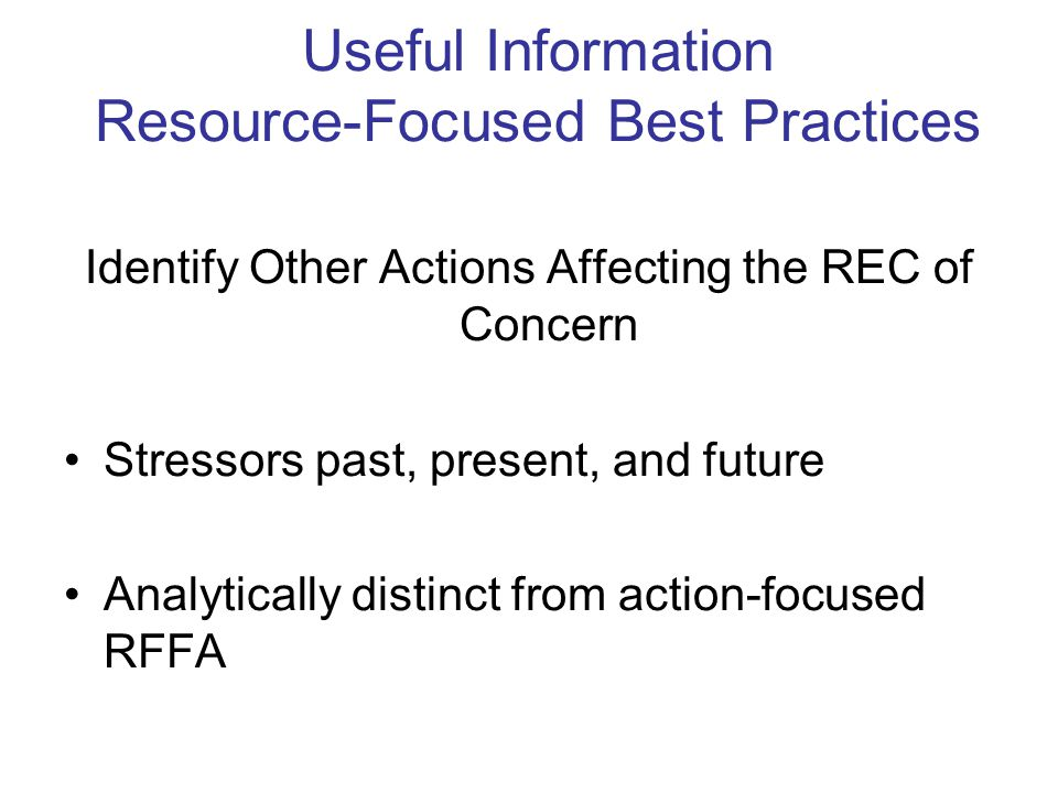 Useful Information Resource-Focused Best Practices Identify Other Actions Affecting the REC of Concern Stressors past, present, and future Analytically distinct from action-focused RFFA