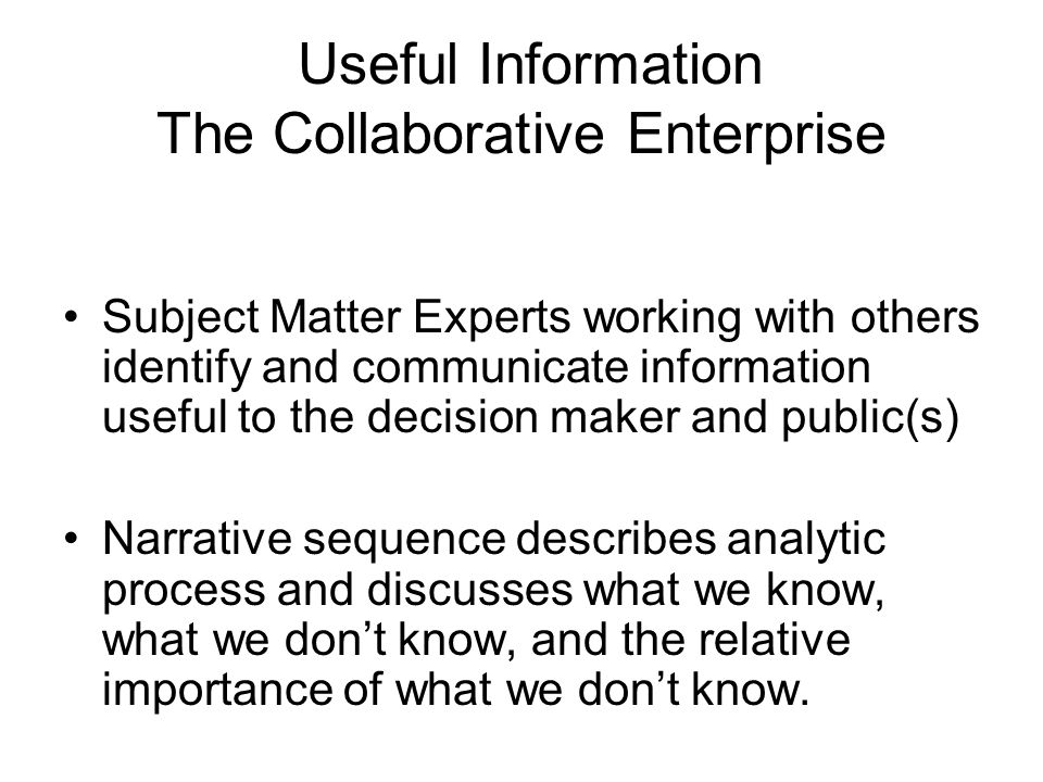 Useful Information The Collaborative Enterprise Subject Matter Experts working with others identify and communicate information useful to the decision maker and public(s) Narrative sequence describes analytic process and discusses what we know, what we don't know, and the relative importance of what we don't know.
