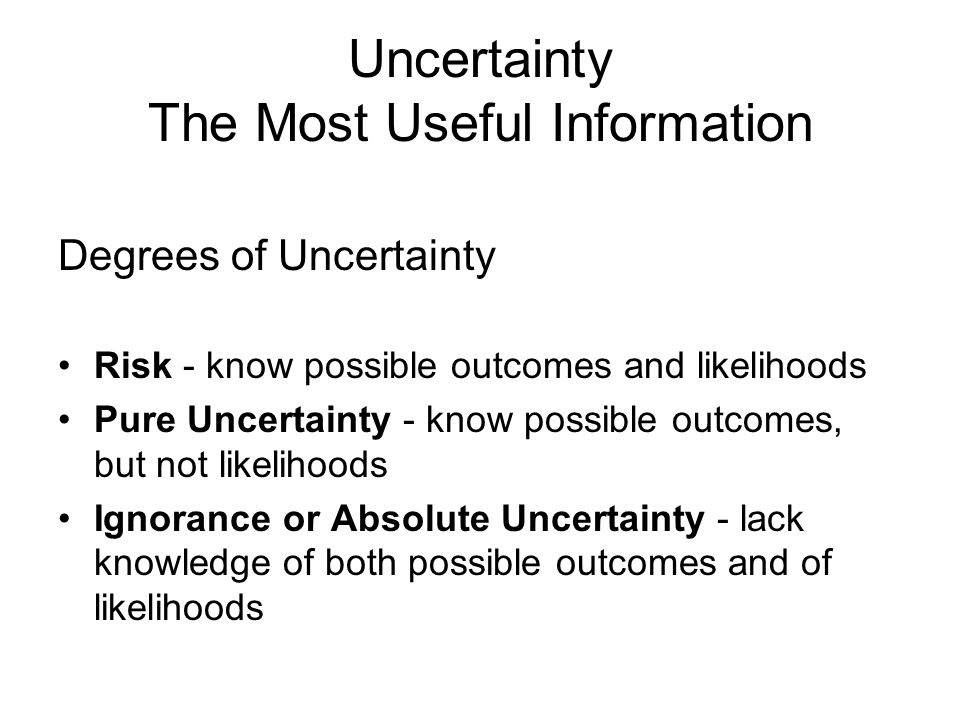 Uncertainty The Most Useful Information Degrees of Uncertainty Risk - know possible outcomes and likelihoods Pure Uncertainty - know possible outcomes, but not likelihoods Ignorance or Absolute Uncertainty - lack knowledge of both possible outcomes and of likelihoods