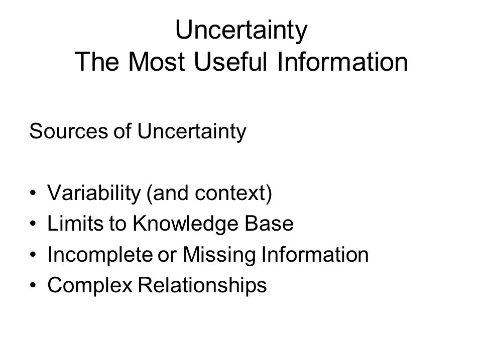 Uncertainty The Most Useful Information Sources of Uncertainty Variability (and context) Limits to Knowledge Base Incomplete or Missing Information Complex Relationships