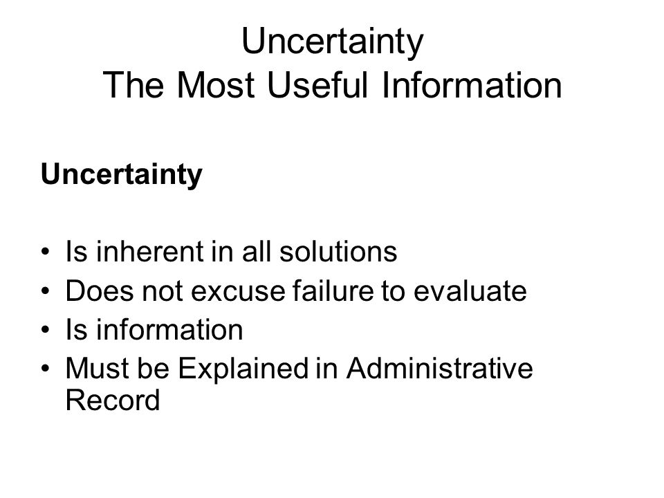 Uncertainty The Most Useful Information Uncertainty Is inherent in all solutions Does not excuse failure to evaluate Is information Must be Explained in Administrative Record