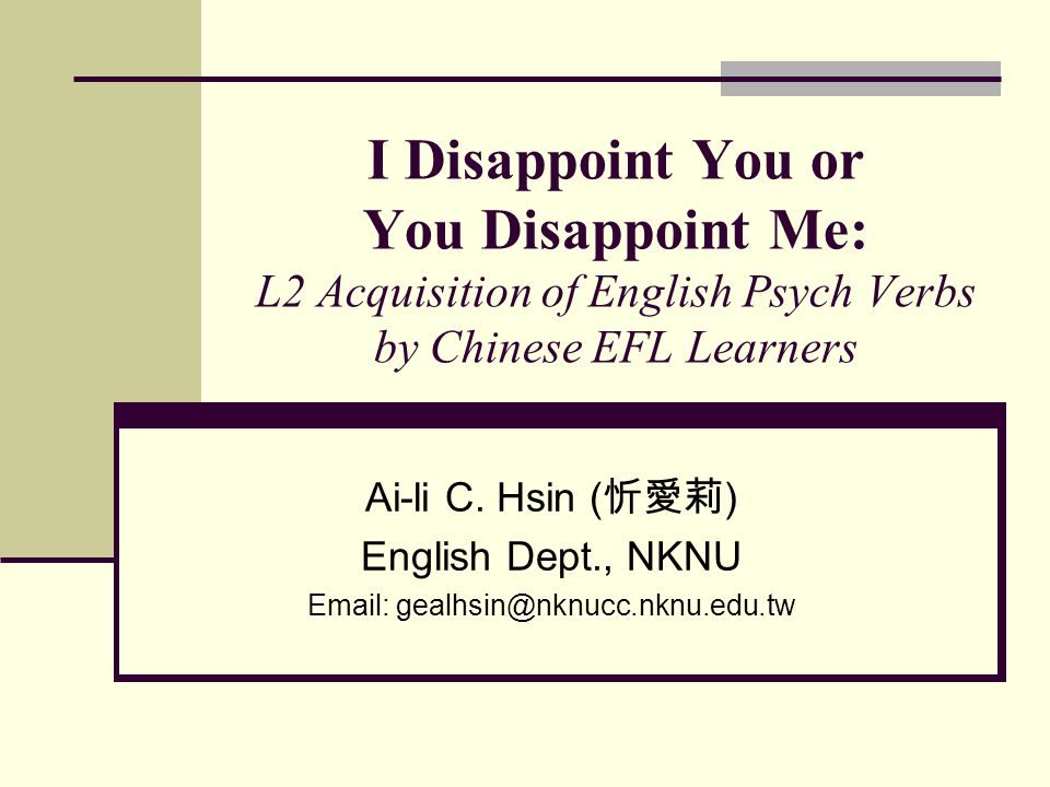 I Disappoint You or You Disappoint Me: L2 Acquisition of English Psych Verbs by Chinese EFL Learners Ai-li C. Hsin ( 忻愛莉 ) English Dept., NKNU Email: