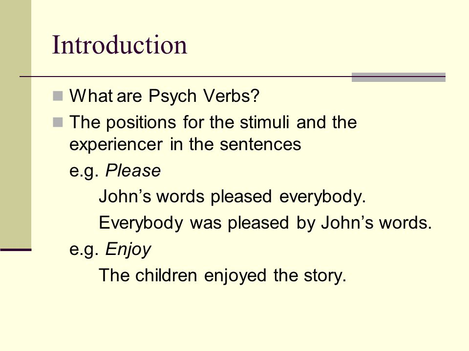 Introduction What are Psych Verbs? The positions for the stimuli and the experiencer in the sentences e.g. Please John's words pleased everybody. Ever