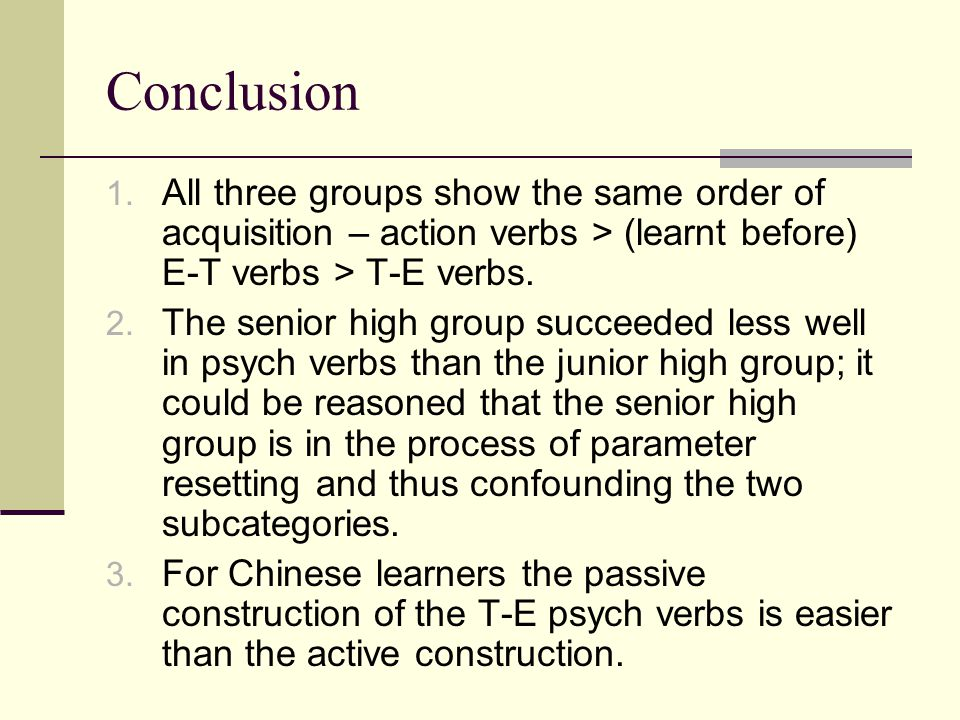 Conclusion 1. All three groups show the same order of acquisition – action verbs > (learnt before) E-T verbs > T-E verbs. 2. The senior high group suc
