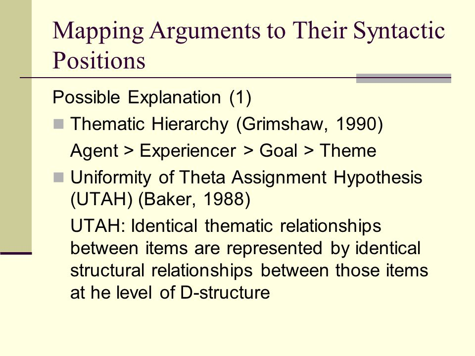 Mapping Arguments to Their Syntactic Positions Possible Explanation (1) Thematic Hierarchy (Grimshaw, 1990) Agent > Experiencer > Goal > Theme Uniform