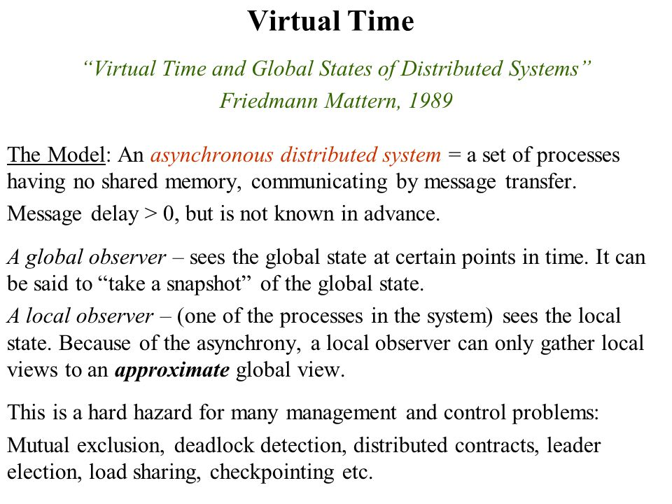 Virtual Time Virtual Time and Global States of Distributed Systems Friedmann Mattern, 1989 The Model: An asynchronous distributed system = a set of processes having no shared memory, communicating by message transfer.